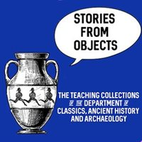 Stories from Objects: the Teaching Collections of the Department of Classics, Ancient History and Archaeology