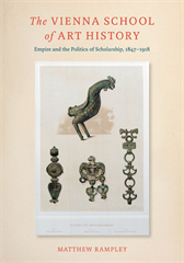 Cover of The Vienna School of Art History: Empire and the Politics of Scholarship, 1847-1918 by Matthew Rampley