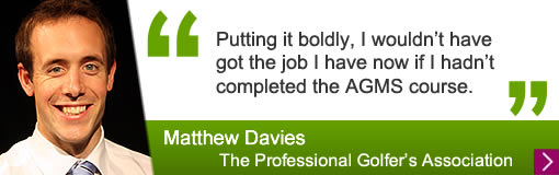 Putting it boldly, I wouldn't have got the job I have now if I hadn't completed the AGMS course.