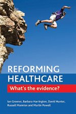 Reforming Healthcare: What's the evidence? Policy Press, Ian Greener, Barbara Harrington, David Hunter, Russell Mannion and Martin Powell